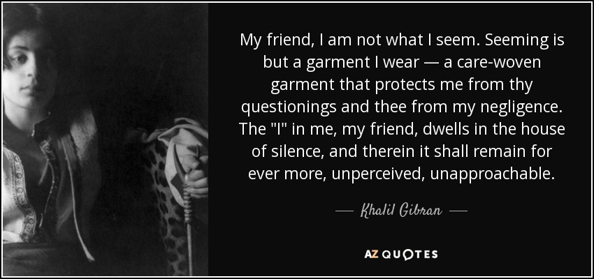 My friend, I am not what I seem. Seeming is but a garment I wear — a care-woven garment that protects me from thy questionings and thee from my negligence. The