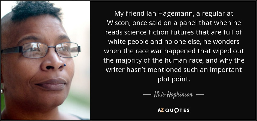 My friend Ian Hagemann, a regular at Wiscon, once said on a panel that when he reads science fiction futures that are full of white people and no one else, he wonders when the race war happened that wiped out the majority of the human race, and why the writer hasn't mentioned such an important plot point. - Nalo Hopkinson