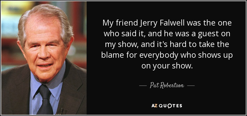 My friend Jerry Falwell was the one who said it, and he was a guest on my show, and it's hard to take the blame for everybody who shows up on your show. - Pat Robertson