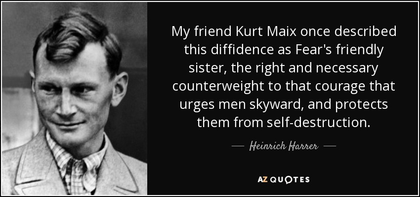 My friend Kurt Maix once described this diffidence as Fear's friendly sister, the right and necessary counterweight to that courage that urges men skyward, and protects them from self-destruction. - Heinrich Harrer