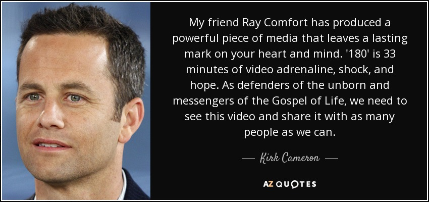 My friend Ray Comfort has produced a powerful piece of media that leaves a lasting mark on your heart and mind. '180' is 33 minutes of video adrenaline, shock, and hope. As defenders of the unborn and messengers of the Gospel of Life, we need to see this video and share it with as many people as we can. - Kirk Cameron