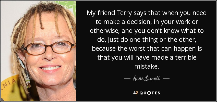 My friend Terry says that when you need to make a decision, in your work or otherwise, and you don't know what to do, just do one thing or the other, because the worst that can happen is that you will have made a terrible mistake. - Anne Lamott