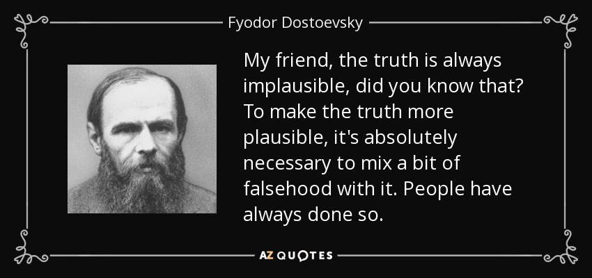My friend, the truth is always implausible, did you know that? To make the truth more plausible, it's absolutely necessary to mix a bit of falsehood with it. People have always done so. - Fyodor Dostoevsky
