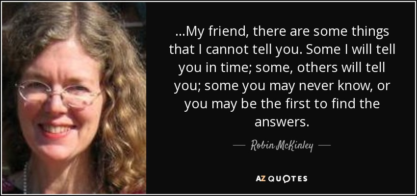 ...My friend, there are some things that I cannot tell you. Some I will tell you in time; some, others will tell you; some you may never know, or you may be the first to find the answers. - Robin McKinley
