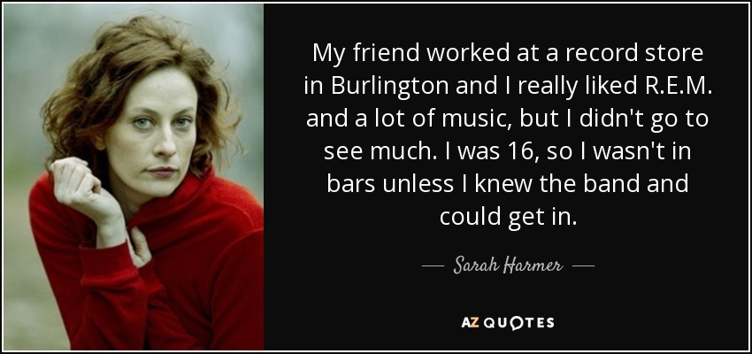 My friend worked at a record store in Burlington and I really liked R.E.M. and a lot of music, but I didn't go to see much. I was 16, so I wasn't in bars unless I knew the band and could get in. - Sarah Harmer