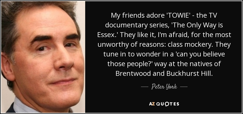 My friends adore 'TOWIE' - the TV documentary series, 'The Only Way is Essex.' They like it, I'm afraid, for the most unworthy of reasons: class mockery. They tune in to wonder in a 'can you believe those people?' way at the natives of Brentwood and Buckhurst Hill. - Peter York