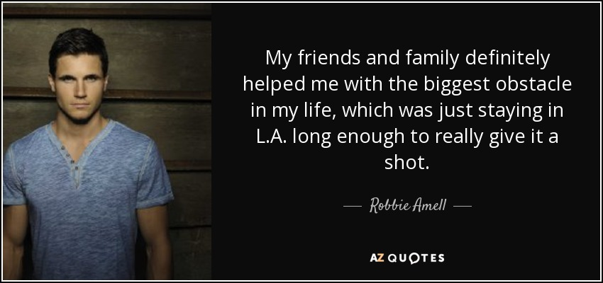 My friends and family definitely helped me with the biggest obstacle in my life, which was just staying in L.A. long enough to really give it a shot. - Robbie Amell