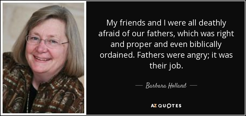My friends and I were all deathly afraid of our fathers, which was right and proper and even biblically ordained. Fathers were angry; it was their job. - Barbara Holland