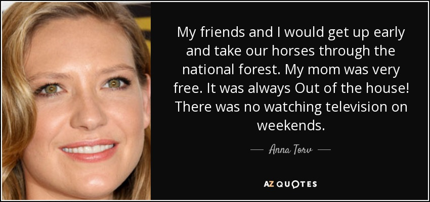 My friends and I would get up early and take our horses through the national forest. My mom was very free. It was always Out of the house! There was no watching television on weekends. - Anna Torv