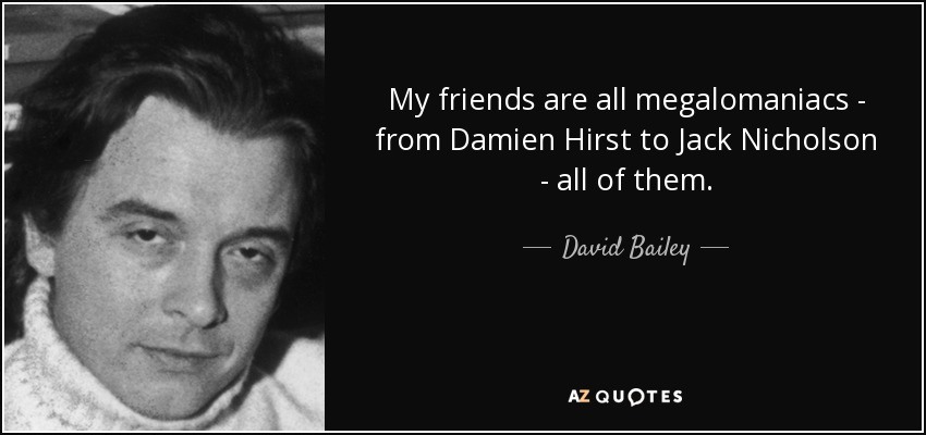 My friends are all megalomaniacs - from Damien Hirst to Jack Nicholson - all of them. - David Bailey