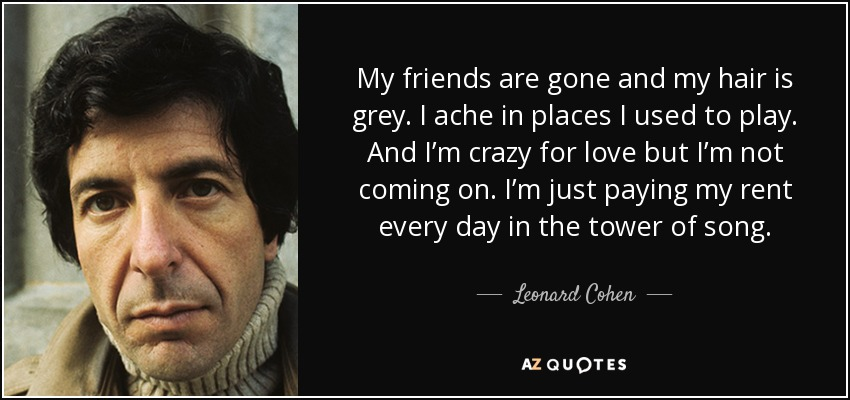 My friends are gone and my hair is grey. I ache in places I used to play. And I'm crazy for love but I'm not coming on. I'm just paying my rent every day in the tower of song. - Leonard Cohen