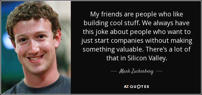 My friends are people who like building cool stuff. We always have this joke about people who want to just start companies without making something valuable. There's a lot of that in Silicon Valley. - Mark Zuckerberg