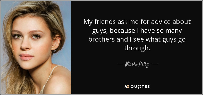 My friends ask me for advice about guys, because I have so many brothers and I see what guys go through. - Nicola Peltz