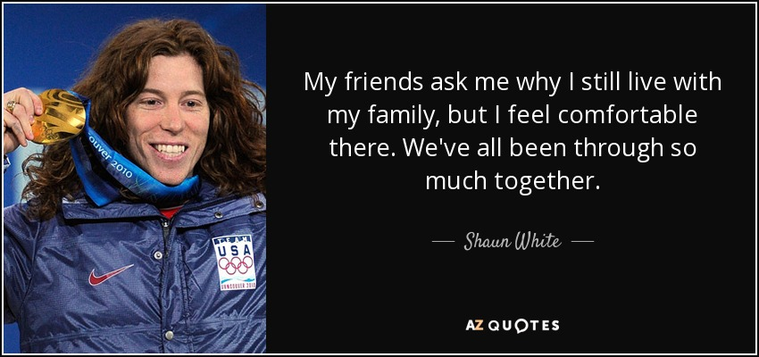 My friends ask me why I still live with my family, but I feel comfortable there. We've all been through so much together. - Shaun White