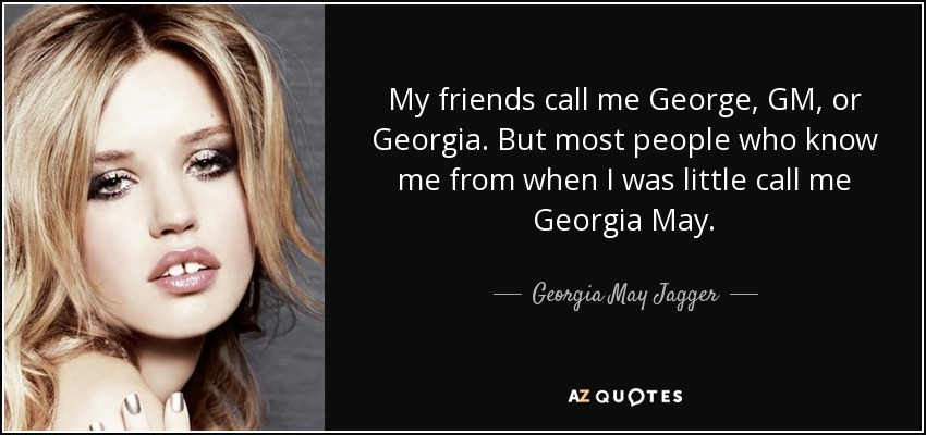 My friends call me George, GM, or Georgia. But most people who know me from when I was little call me Georgia May. - Georgia May Jagger