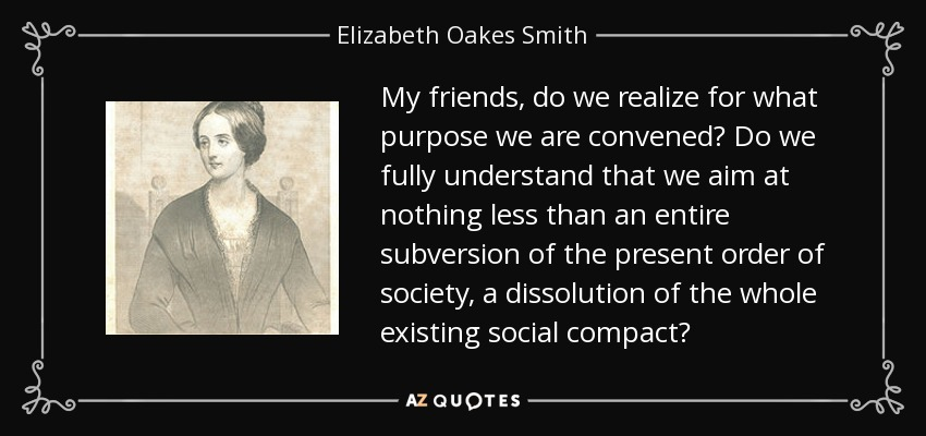 My friends, do we realize for what purpose we are convened? Do we fully understand that we aim at nothing less than an entire subversion of the present order of society, a dissolution of the whole existing social compact? - Elizabeth Oakes Smith
