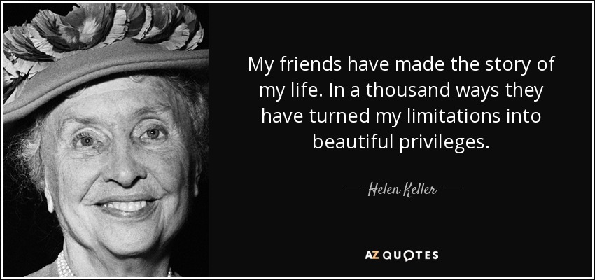 My friends have made the story of my life. In a thousand ways they have turned my limitations into beautiful privileges. - Helen Keller