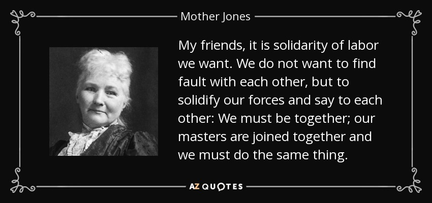 My friends, it is solidarity of labor we want. We do not want to find fault with each other, but to solidify our forces and say to each other: We must be together; our masters are joined together and we must do the same thing. - Mother Jones