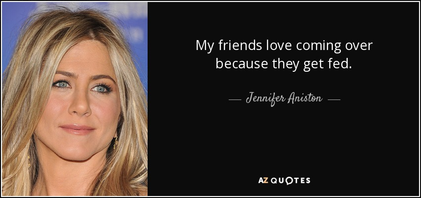 My friends love coming over because they get fed. - Jennifer Aniston