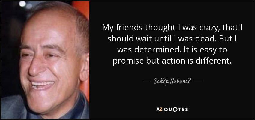 My friends thought I was crazy, that I should wait until I was dead. But I was determined. It is easy to promise but action is different. - Sak?p Sabanc?