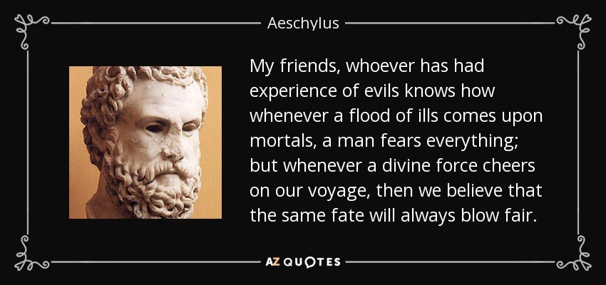 My friends, whoever has had experience of evils knows how whenever a flood of ills comes upon mortals, a man fears everything; but whenever a divine force cheers on our voyage, then we believe that the same fate will always blow fair. - Aeschylus