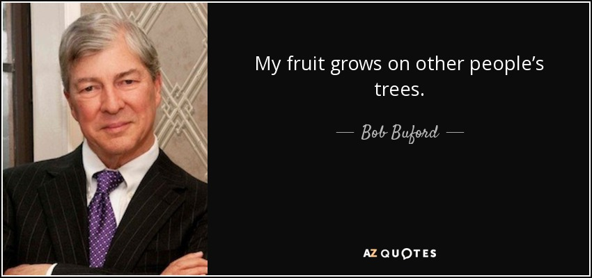 My fruit grows on other people's trees. - Bob Buford