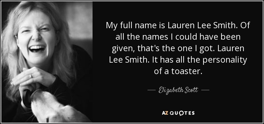 My full name is Lauren Lee Smith. Of all the names I could have been given, that's the one I got. Lauren Lee Smith. It has all the personality of a toaster. - Elizabeth Scott