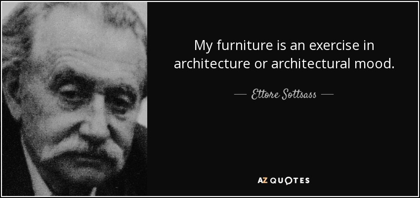 My furniture is an exercise in architecture or architectural mood. - Ettore Sottsass