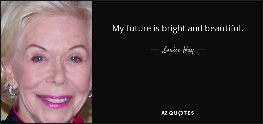My future is bright and beautiful. - Louise Hay