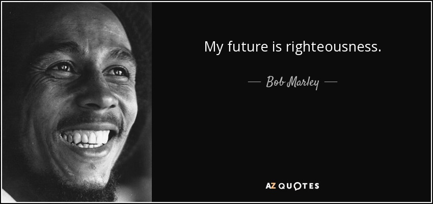 My future is righteousness. - Bob Marley