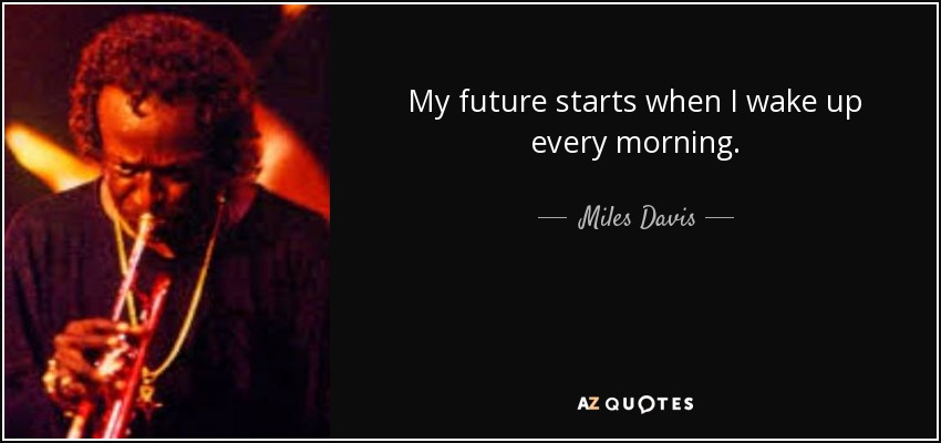 My future starts when I wake up every morning. - Miles Davis