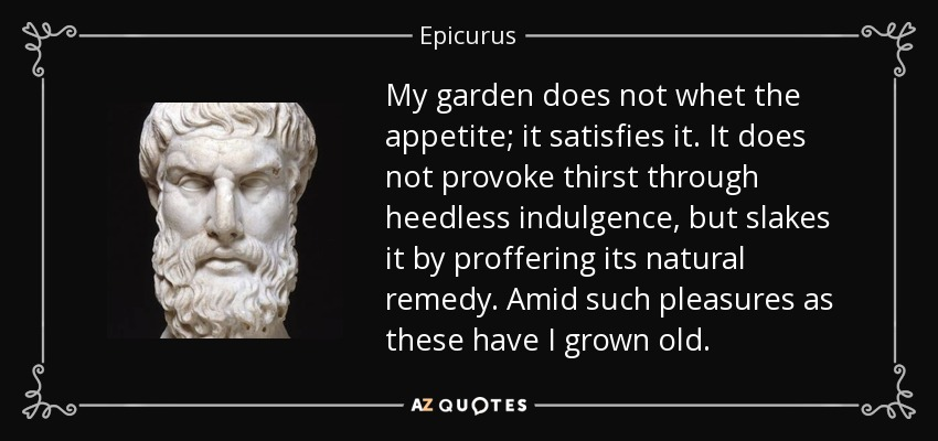 My garden does not whet the appetite; it satisfies it. It does not provoke thirst through heedless indulgence, but slakes it by proffering its natural remedy. Amid such pleasures as these have I grown old. - Epicurus