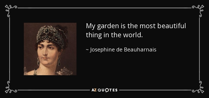 My garden is the most beautiful thing in the world. - Josephine de Beauharnais