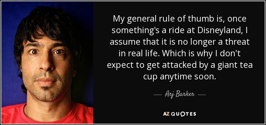 My general rule of thumb is, once something's a ride at Disneyland, I assume that it is no longer a threat in real life. Which is why I don't expect to get attacked by a giant tea cup anytime soon. - Arj Barker