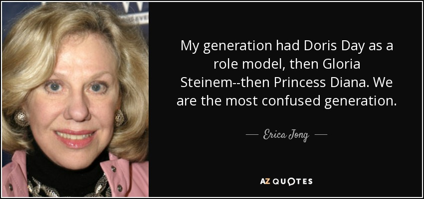 My generation had Doris Day as a role model, then Gloria Steinem--then Princess Diana. We are the most confused generation. - Erica Jong