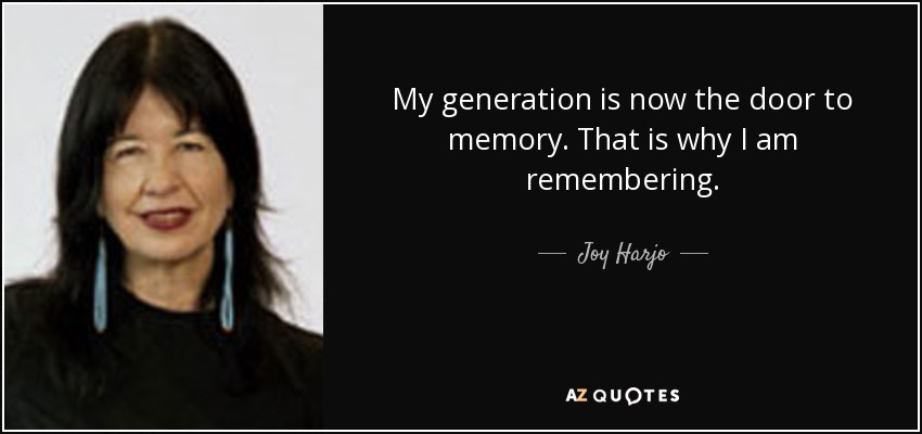 My generation is now the door to memory. That is why I am remembering. - Joy Harjo
