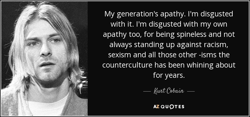 My generation's apathy. I'm disgusted with it. I'm disgusted with my own apathy too, for being spineless and not always standing up against racism, sexism and all those other -isms the counterculture has been whining about for years. - Kurt Cobain