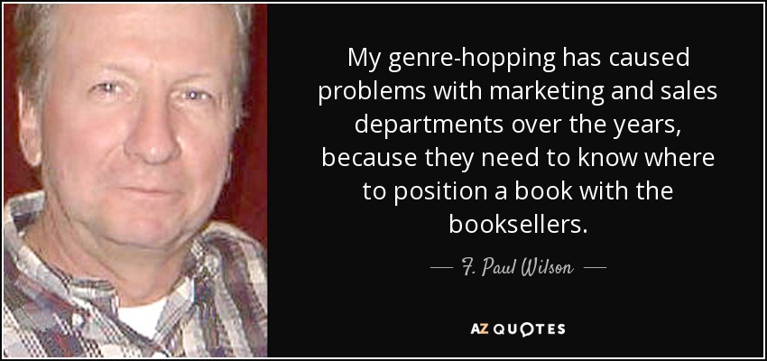 My genre-hopping has caused problems with marketing and sales departments over the years, because they need to know where to position a book with the booksellers. - F. Paul Wilson
