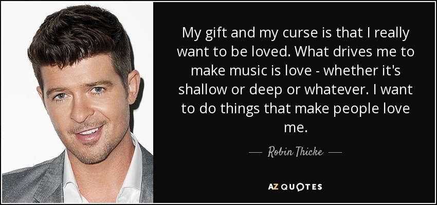 My gift and my curse is that I really want to be loved. What drives me to make music is love - whether it's shallow or deep or whatever. I want to do things that make people love me. - Robin Thicke