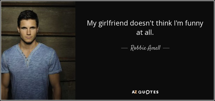 My girlfriend doesn't think I'm funny at all. - Robbie Amell