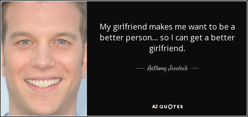 Anthony Jeselnik Quote My Girlfriend Makes Me Want To Be A Better