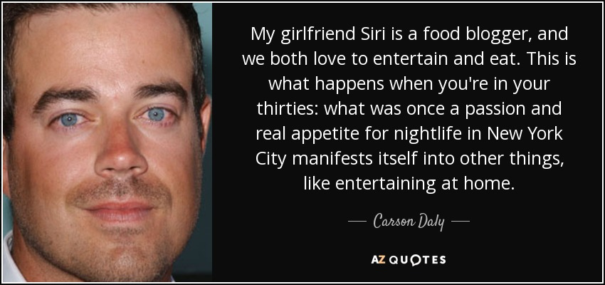 My girlfriend Siri is a food blogger, and we both love to entertain and eat. This is what happens when you're in your thirties: what was once a passion and real appetite for nightlife in New York City manifests itself into other things, like entertaining at home. - Carson Daly