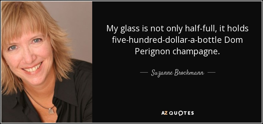 My glass is not only half-full, it holds five-hundred-dollar-a-bottle Dom Perignon champagne. - Suzanne Brockmann
