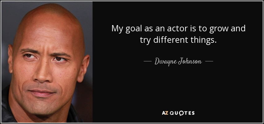 My goal as an actor is to grow and try different things. - Dwayne Johnson