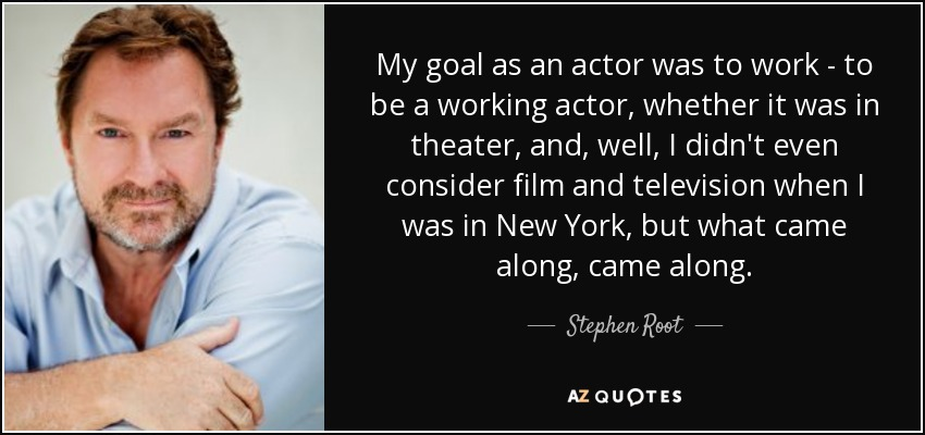 My goal as an actor was to work - to be a working actor, whether it was in theater, and, well, I didn't even consider film and television when I was in New York, but what came along, came along. - Stephen Root