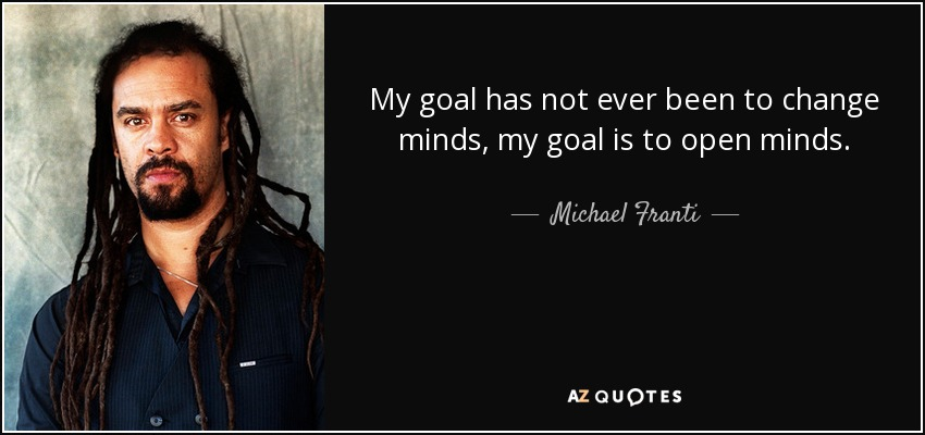 My goal has not ever been to change minds, my goal is to open minds. - Michael Franti