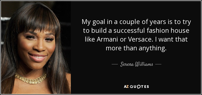My goal in a couple of years is to try to build a successful fashion house like Armani or Versace. I want that more than anything. - Serena Williams