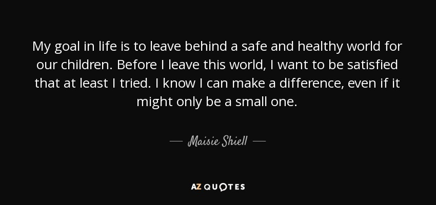 Maisie Shiell Quote My Goal In Life Is To Leave Behind A Safe