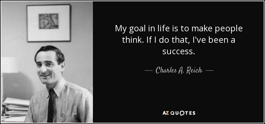 My goal in life is to make people think. If I do that, I've been a success. - Charles A. Reich