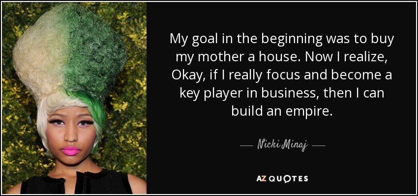 My goal in the beginning was to buy my mother a house. Now I realize, Okay, if I really focus and become a key player in business, then I can build an empire. - Nicki Minaj